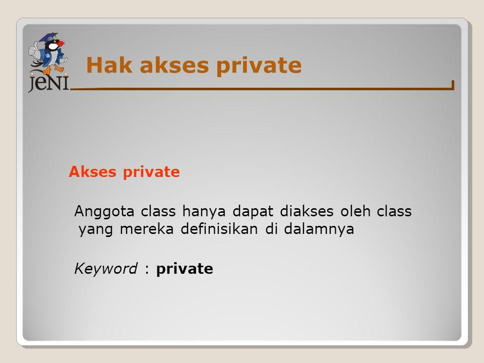Hak akses private Akses private Anggota class hanya dapat diakses oleh class yang mereka definisikan di dalamnya Keyword : private