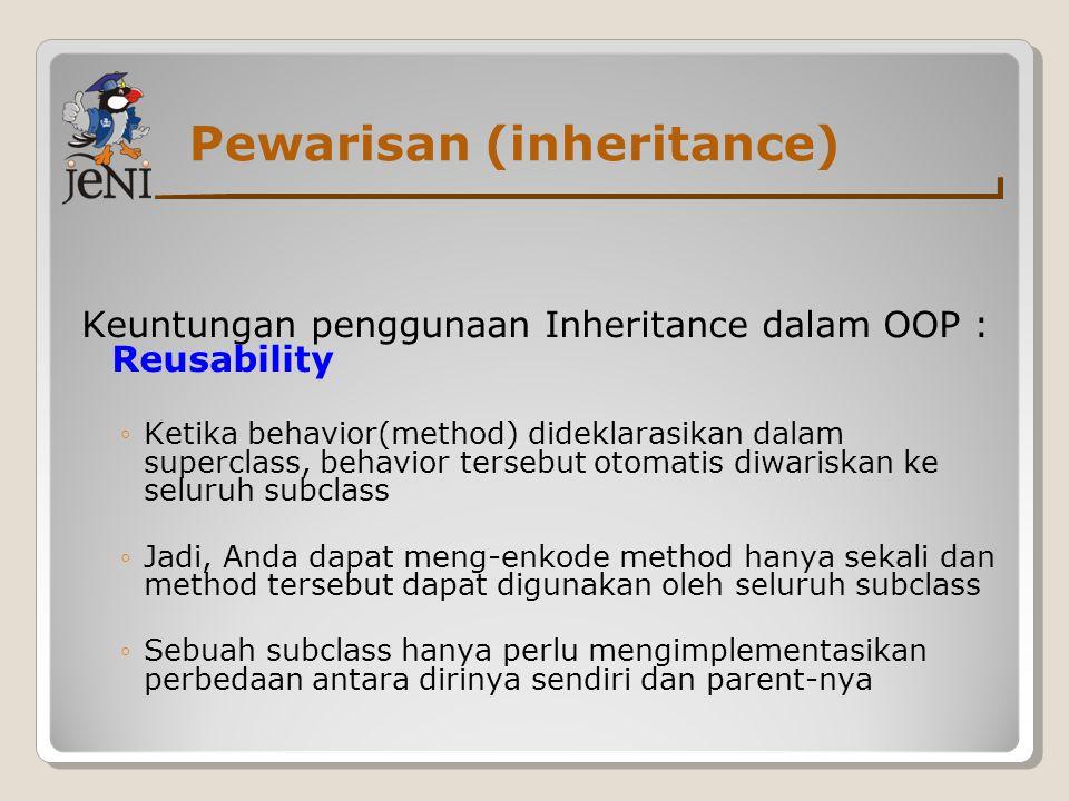 Pewarisan (inheritance) Keuntungan penggunaan Inheritance dalam OOP : Reusability ◦Ketika behavior(method) dideklarasikan dalam superclass, behavior t