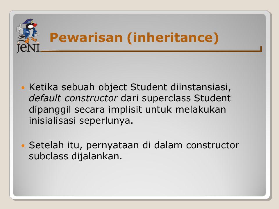 Pewarisan (inheritance) Ketika sebuah object Student diinstansiasi, default constructor dari superclass Student dipanggil secara implisit untuk melaku