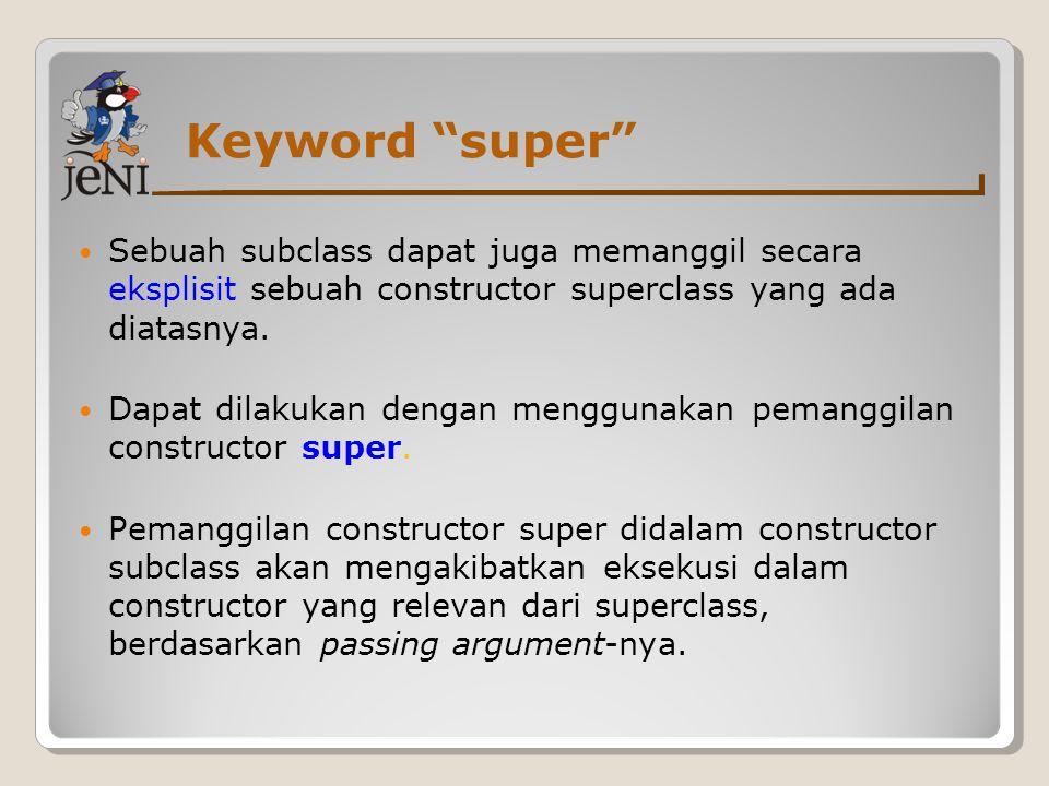 """Keyword """"super"""" Sebuah subclass dapat juga memanggil secara eksplisit sebuah constructor superclass yang ada diatasnya. Dapat dilakukan dengan menggun"""