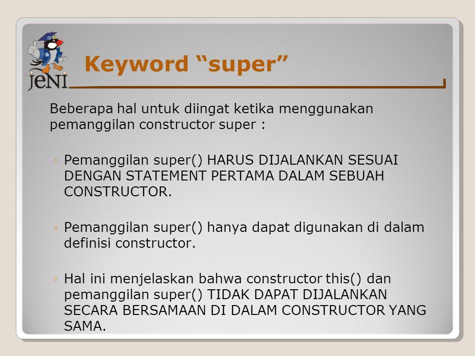 """Keyword """"super"""" Beberapa hal untuk diingat ketika menggunakan pemanggilan constructor super : ◦Pemanggilan super() HARUS DIJALANKAN SESUAI DENGAN STAT"""