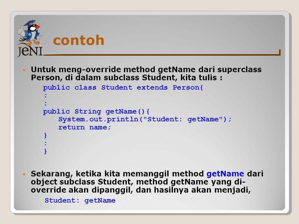 contoh Untuk meng-override method getName dari superclass Person, di dalam subclass Student, kita tulis : Sekarang, ketika kita memanggil method getNa