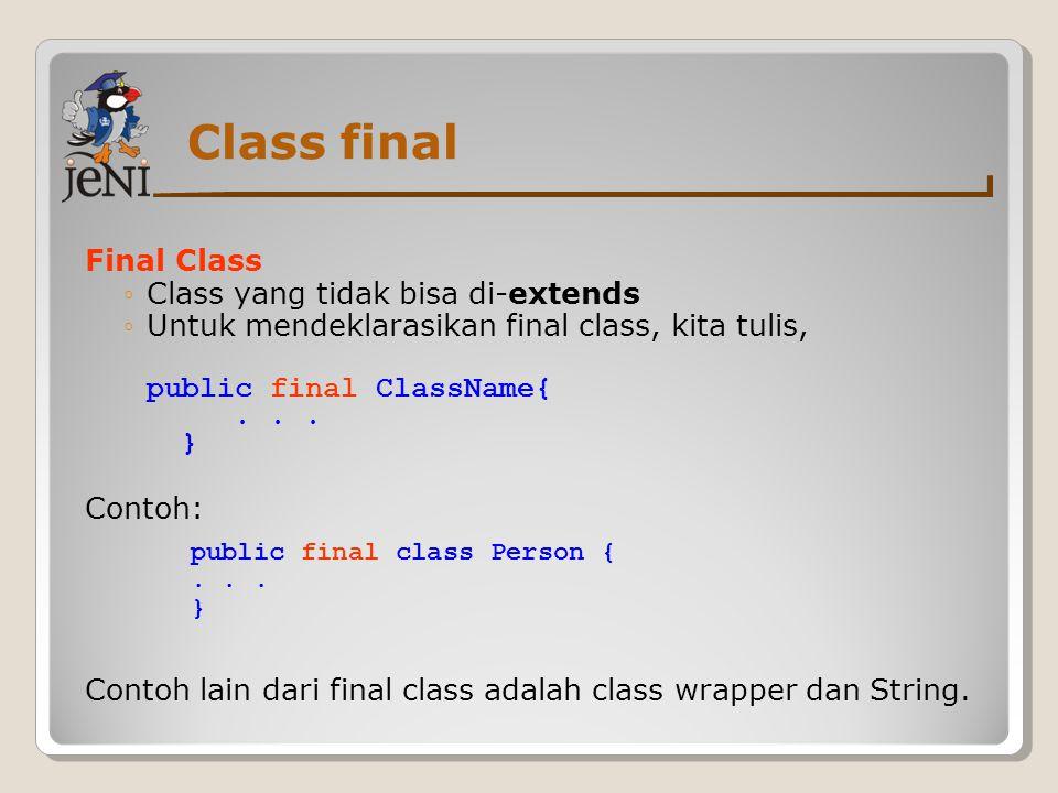 Class final Final Class ◦Class yang tidak bisa di-extends ◦Untuk mendeklarasikan final class, kita tulis, public final ClassName{... } Contoh: Contoh