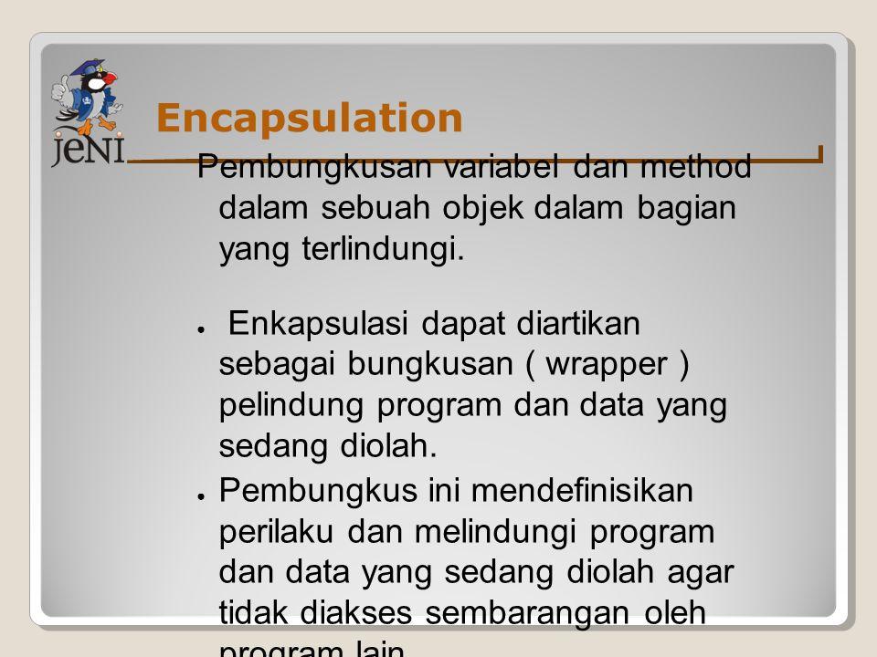 Encapsulation Pembungkusan variabel dan method dalam sebuah objek dalam bagian yang terlindungi. ● Enkapsulasi dapat diartikan sebagai bungkusan ( wra