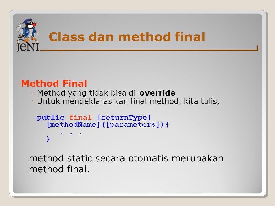 Class dan method final Method Final ◦Method yang tidak bisa di-override ◦Untuk mendeklarasikan final method, kita tulis, public final [returnType] [me
