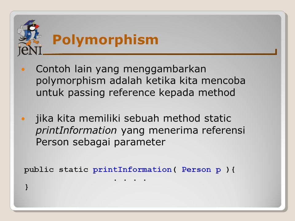 Polymorphism Contoh lain yang menggambarkan polymorphism adalah ketika kita mencoba untuk passing reference kepada method jika kita memiliki sebuah me