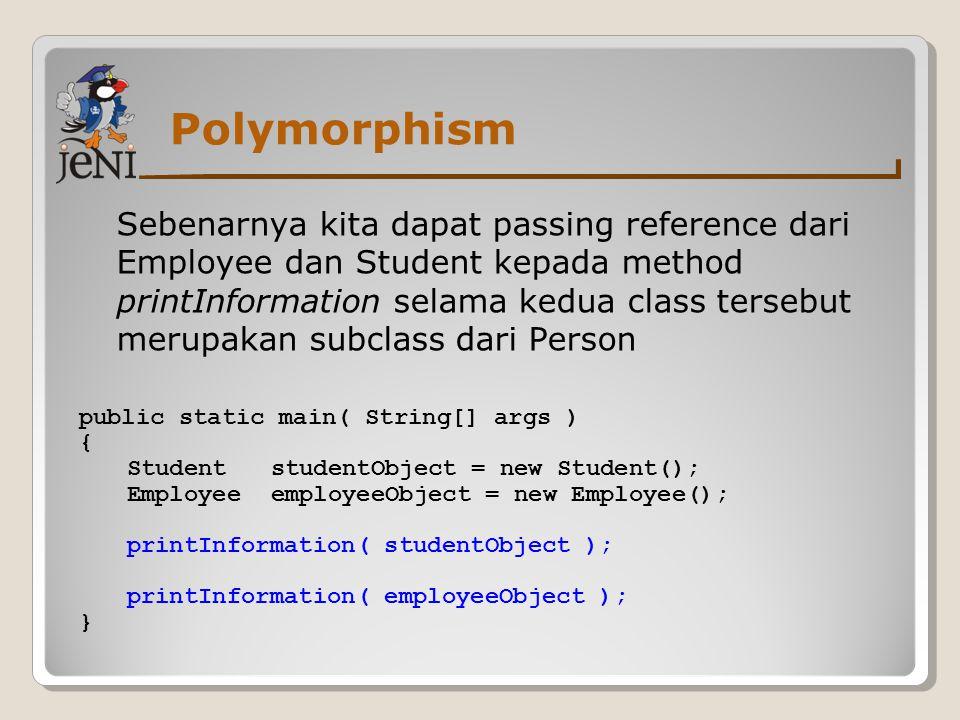 Polymorphism Sebenarnya kita dapat passing reference dari Employee dan Student kepada method printInformation selama kedua class tersebut merupakan su