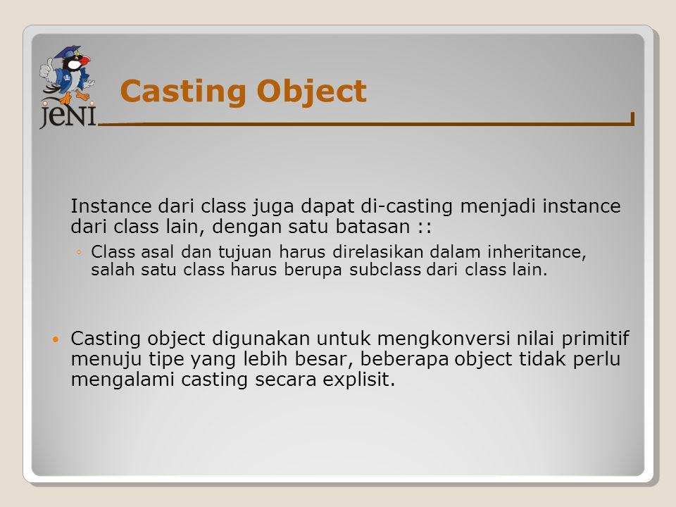 Casting Object Instance dari class juga dapat di-casting menjadi instance dari class lain, dengan satu batasan :: ◦Class asal dan tujuan harus direlas