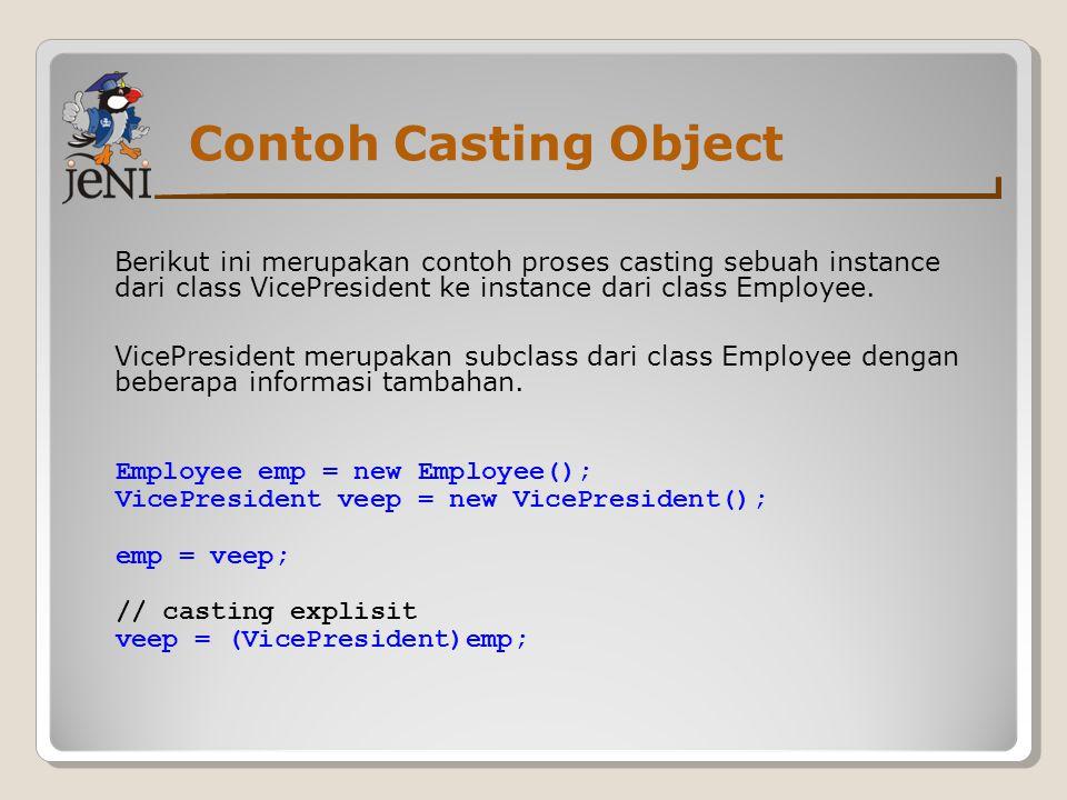 Contoh Casting Object Berikut ini merupakan contoh proses casting sebuah instance dari class VicePresident ke instance dari class Employee. VicePresid