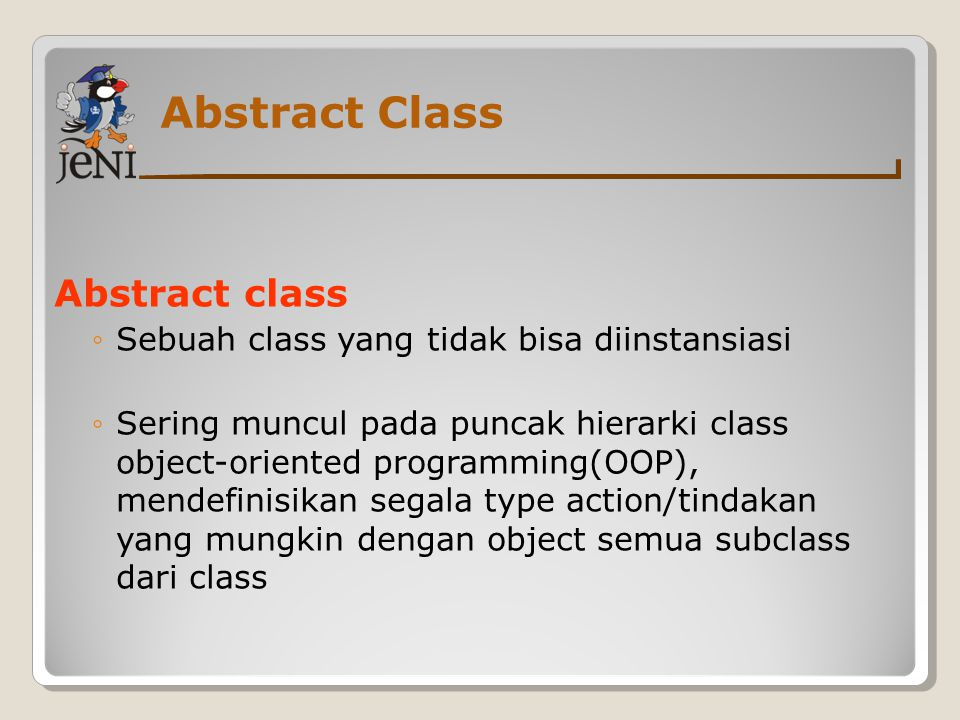 Abstract Class Abstract class ◦Sebuah class yang tidak bisa diinstansiasi ◦Sering muncul pada puncak hierarki class object-oriented programming(OOP),