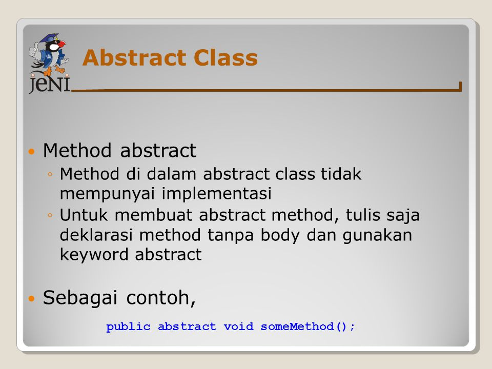 Abstract Class Method abstract ◦Method di dalam abstract class tidak mempunyai implementasi ◦Untuk membuat abstract method, tulis saja deklarasi method tanpa body dan gunakan keyword abstract Sebagai contoh, public abstract void someMethod();
