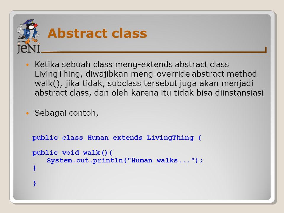 Abstract class Ketika sebuah class meng-extends abstract class LivingThing, diwajibkan meng-override abstract method walk(), jika tidak, subclass ters