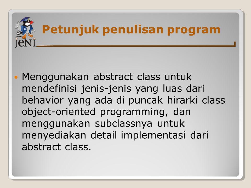 Petunjuk penulisan program Menggunakan abstract class untuk mendefinisi jenis-jenis yang luas dari behavior yang ada di puncak hirarki class object-or