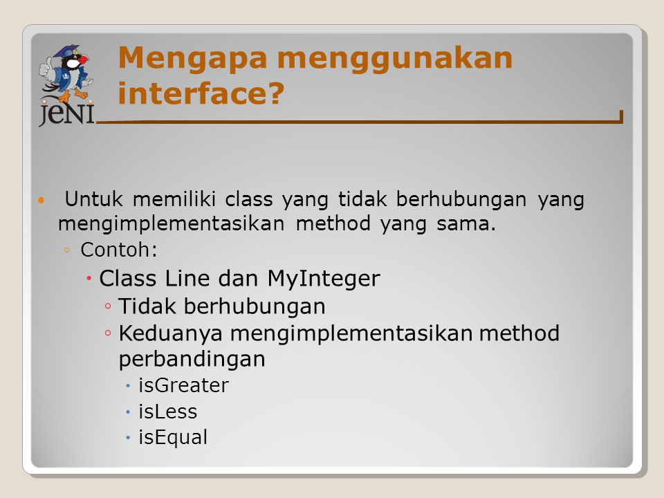 Mengapa menggunakan interface? Untuk memiliki class yang tidak berhubungan yang mengimplementasikan method yang sama. ◦Contoh:  Class Line dan MyInte