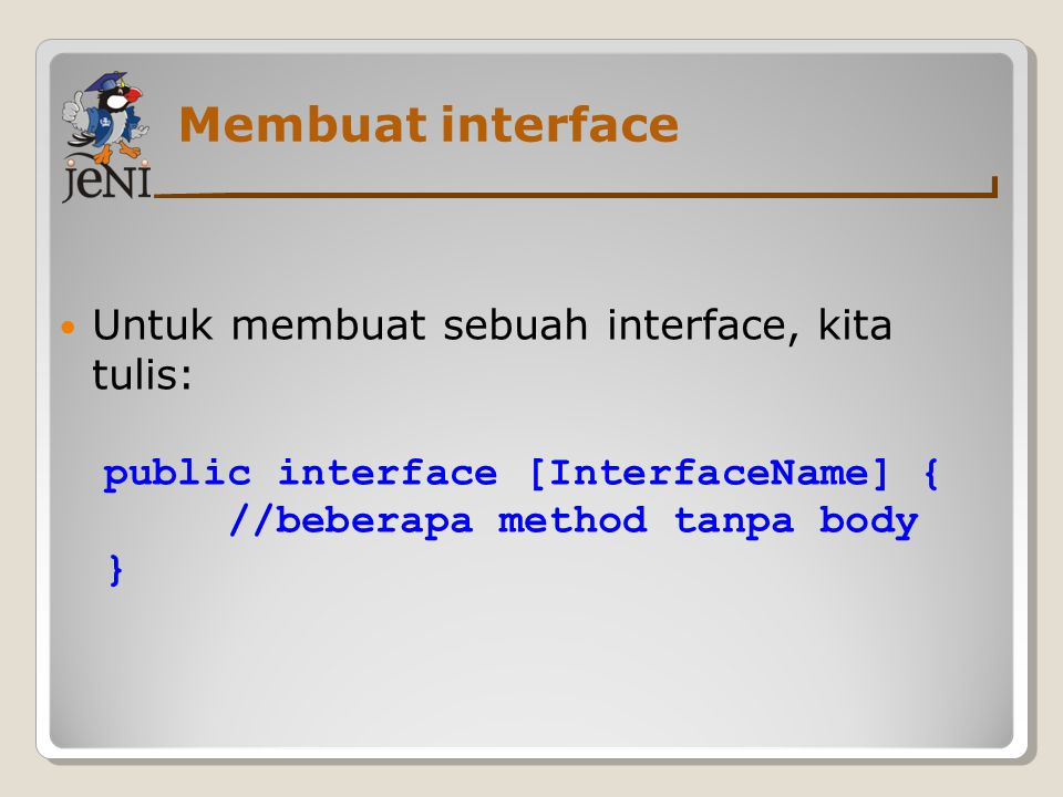 Membuat interface Untuk membuat sebuah interface, kita tulis: public interface [InterfaceName] { //beberapa method tanpa body }