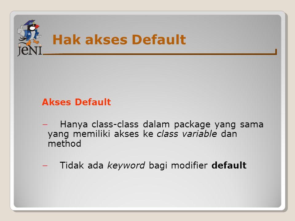 Hak akses Default Akses Default − Hanya class-class dalam package yang sama yang memiliki akses ke class variable dan method − Tidak ada keyword bagi