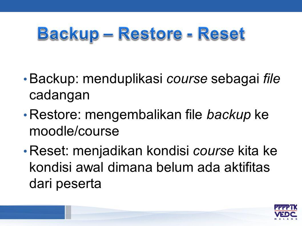 Backup: menduplikasi course sebagai file cadangan Restore: mengembalikan file backup ke moodle/course Reset: menjadikan kondisi course kita ke kondisi awal dimana belum ada aktifitas dari peserta