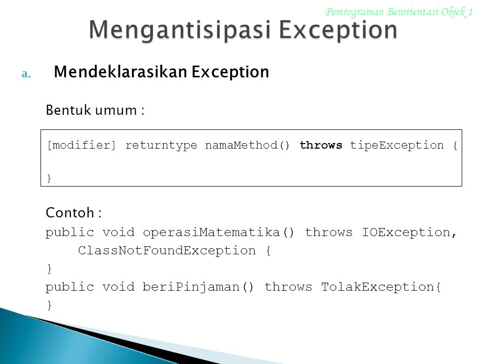 a. Mendeklarasikan Exception Bentuk umum : [modifier] returntype namaMethod() throws tipeException { } Contoh : public void operasiMatematika() throws