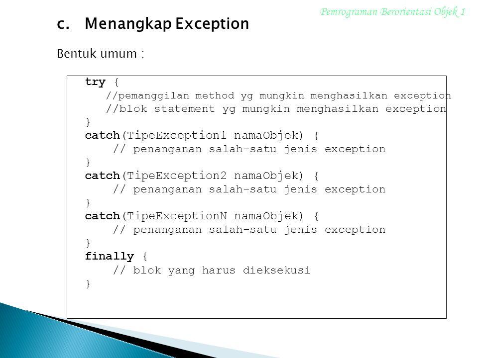 c.Menangkap Exception Bentuk umum : try { //pemanggilan method yg mungkin menghasilkan exception //blok statement yg mungkin menghasilkan exception } catch(TipeException1 namaObjek) { // penanganan salah-satu jenis exception } catch(TipeException2 namaObjek) { // penanganan salah-satu jenis exception } catch(TipeExceptionN namaObjek) { // penanganan salah-satu jenis exception } finally { // blok yang harus dieksekusi } Pemrograman Berorientasi Objek 1