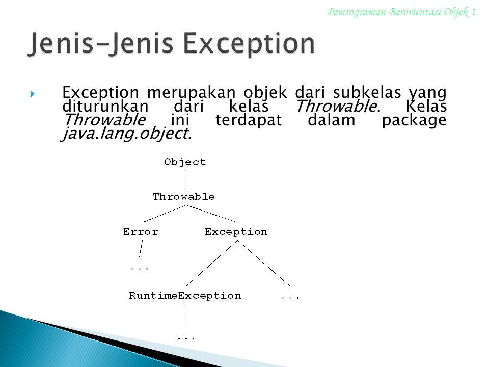  Exception merupakan objek dari subkelas yang diturunkan dari kelas Throwable. Kelas Throwable ini terdapat dalam package java.lang.object. Pemrogram