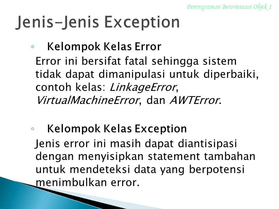 ◦ Kelompok Kelas Error Error ini bersifat fatal sehingga sistem tidak dapat dimanipulasi untuk diperbaiki, contoh kelas: LinkageError, VirtualMachineError, dan AWTError.