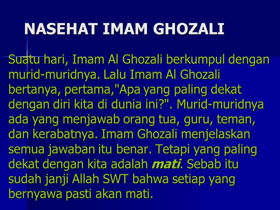NASEHAT IMAM GHOZALI Suatu hari, Imam Al Ghozali berkumpul dengan murid-muridnya. Lalu Imam Al Ghozali bertanya, pertama,
