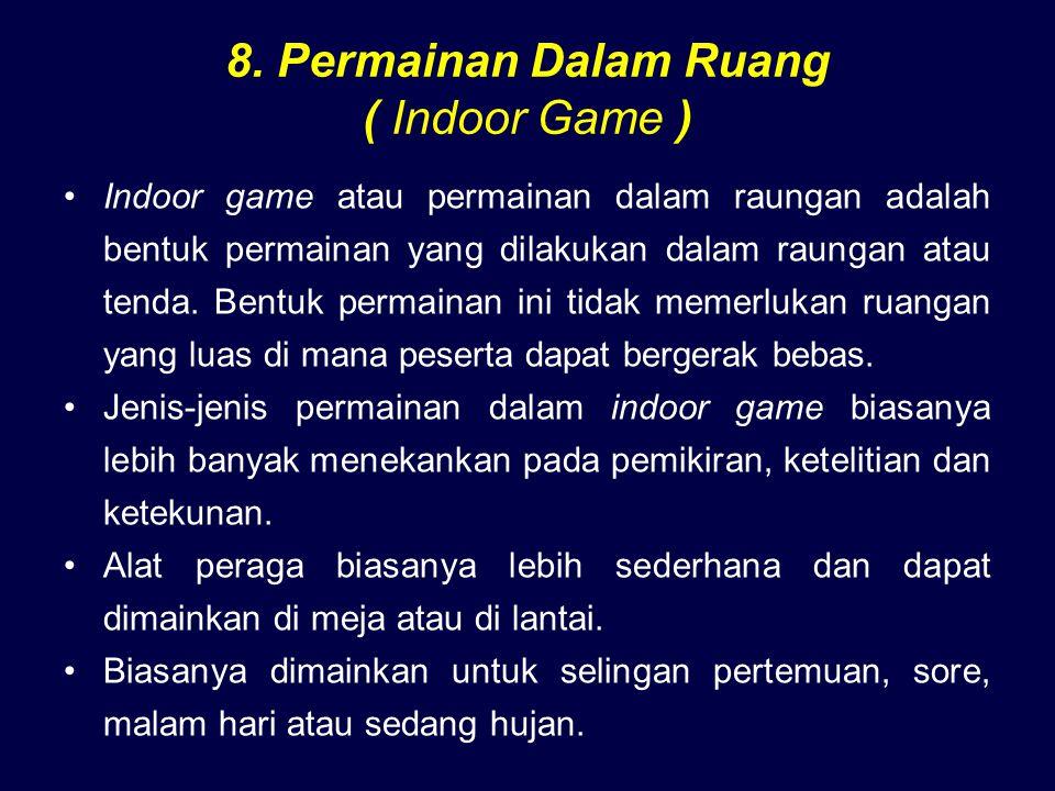 8. Permainan Dalam Ruang ( Indoor Game ) Indoor game atau permainan dalam raungan adalah bentuk permainan yang dilakukan dalam raungan atau tenda. Ben