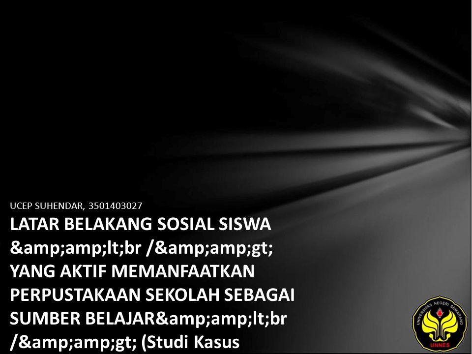 UCEP SUHENDAR, 3501403027 LATAR BELAKANG SOSIAL SISWA <br /> YANG AKTIF MEMANFAATKAN PERPUSTAKAAN SEKOLAH SEBAGAI SUMBER BELAJAR<br /> (Studi Kasus Terhadap Siswa di SMA Negeri 12 Semarang)
