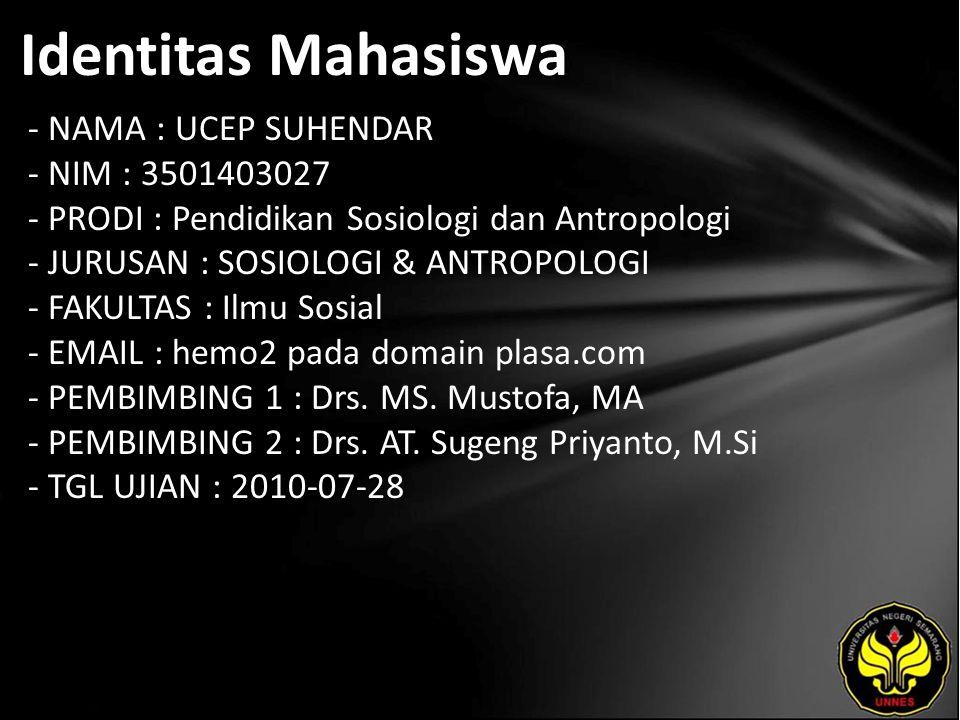Identitas Mahasiswa - NAMA : UCEP SUHENDAR - NIM : 3501403027 - PRODI : Pendidikan Sosiologi dan Antropologi - JURUSAN : SOSIOLOGI & ANTROPOLOGI - FAKULTAS : Ilmu Sosial - EMAIL : hemo2 pada domain plasa.com - PEMBIMBING 1 : Drs.