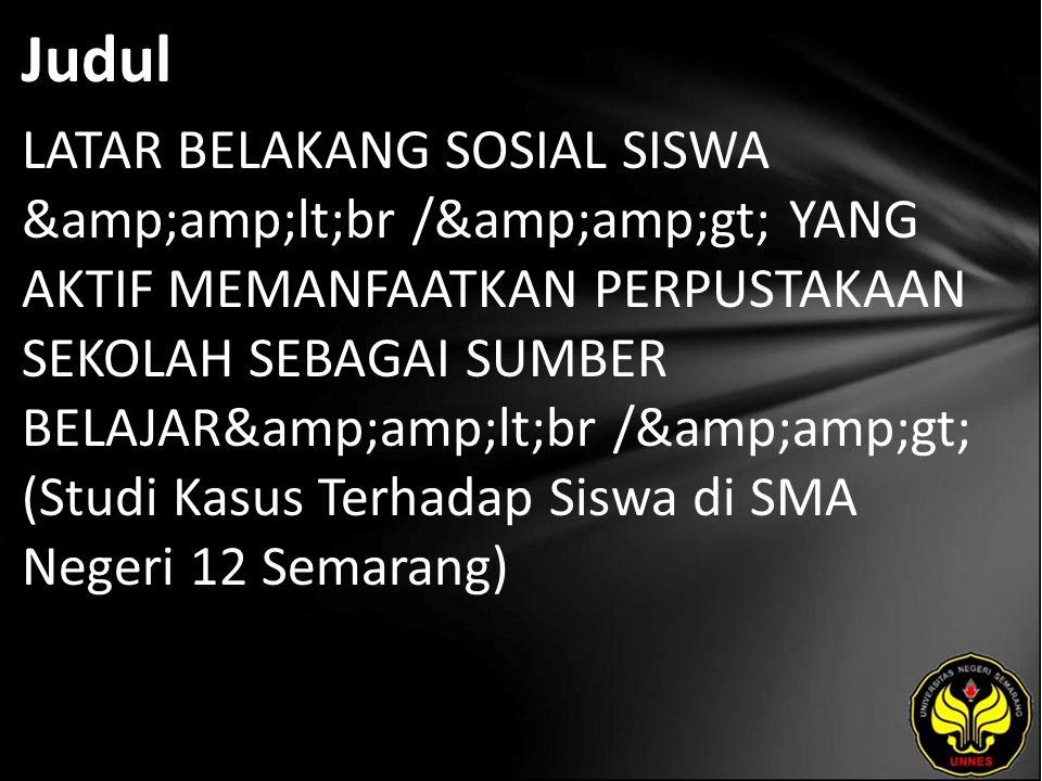 Judul LATAR BELAKANG SOSIAL SISWA <br /> YANG AKTIF MEMANFAATKAN PERPUSTAKAAN SEKOLAH SEBAGAI SUMBER BELAJAR<br /> (Studi Kasus Terhadap Siswa di SMA Negeri 12 Semarang)