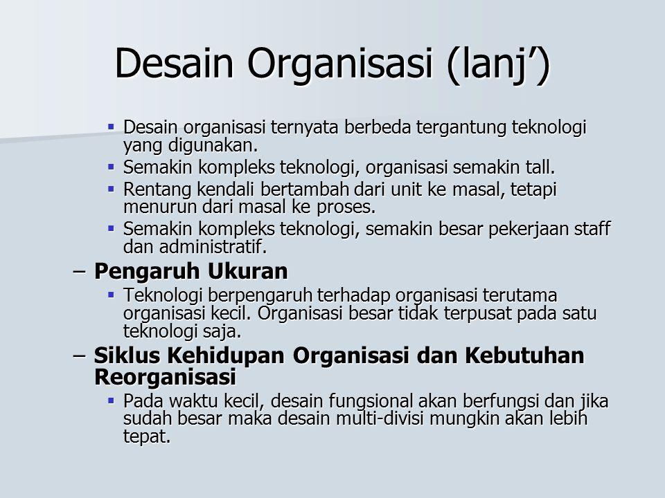Desain Organisasi (lanj')  Desain organisasi ternyata berbeda tergantung teknologi yang digunakan.  Semakin kompleks teknologi, organisasi semakin t