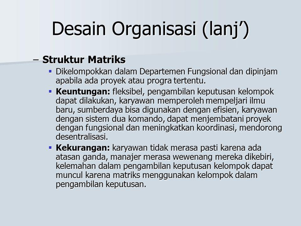 Desain Organisasi (lanj') –Struktur Matriks  Dikelompokkan dalam Departemen Fungsional dan dipinjam apabila ada proyek atau progra tertentu.  Keuntu