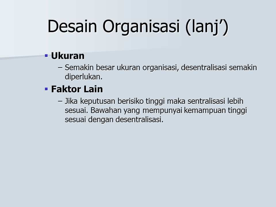 Desain Organisasi (lanj')  Ukuran –Semakin besar ukuran organisasi, desentralisasi semakin diperlukan.  Faktor Lain –Jika keputusan berisiko tinggi