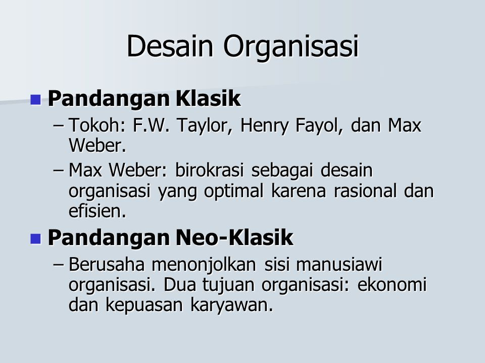 Pandangan Klasik Pandangan Klasik –Tokoh: F.W. Taylor, Henry Fayol, dan Max Weber. –Max Weber: birokrasi sebagai desain organisasi yang optimal karena