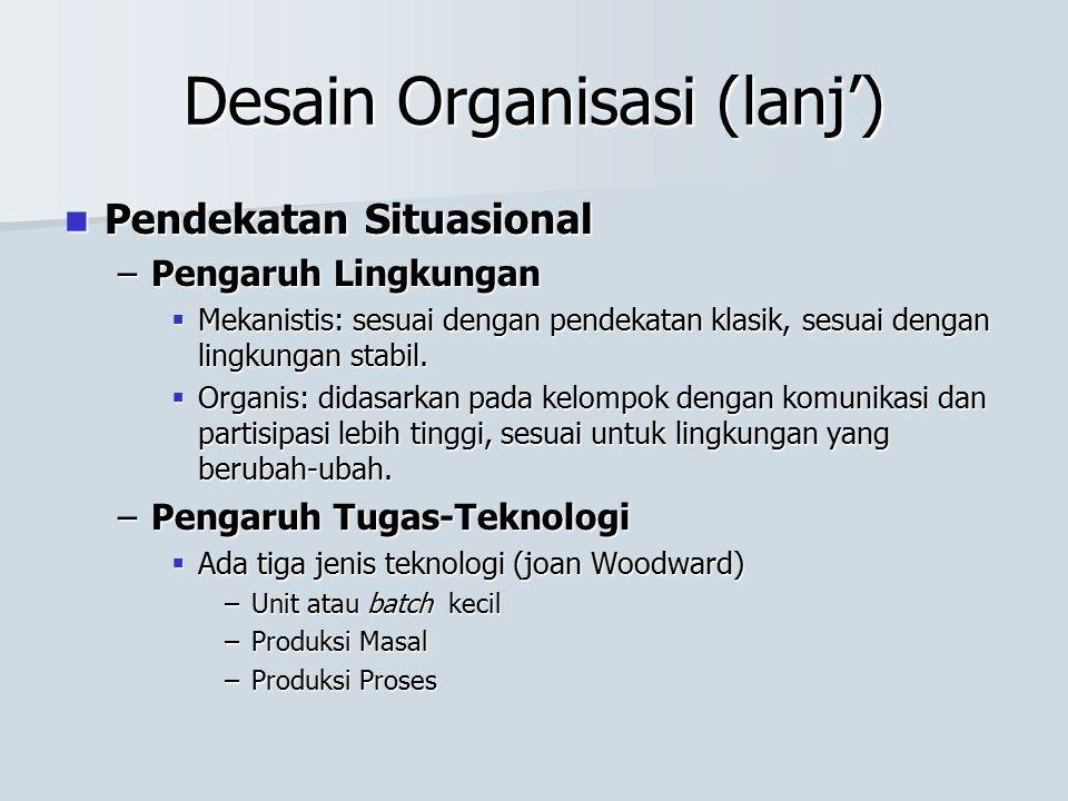 Desain Organisasi (lanj') Pendekatan Situasional Pendekatan Situasional –Pengaruh Lingkungan  Mekanistis: sesuai dengan pendekatan klasik, sesuai den