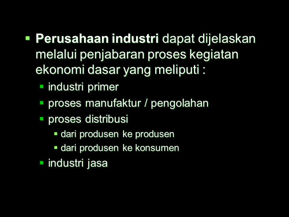  Perusahaan industri dapat dijelaskan melalui penjabaran proses kegiatan ekonomi dasar yang meliputi :  industri primer  proses manufaktur / pengolahan  proses distribusi  dari produsen ke produsen  dari produsen ke konsumen  industri jasa