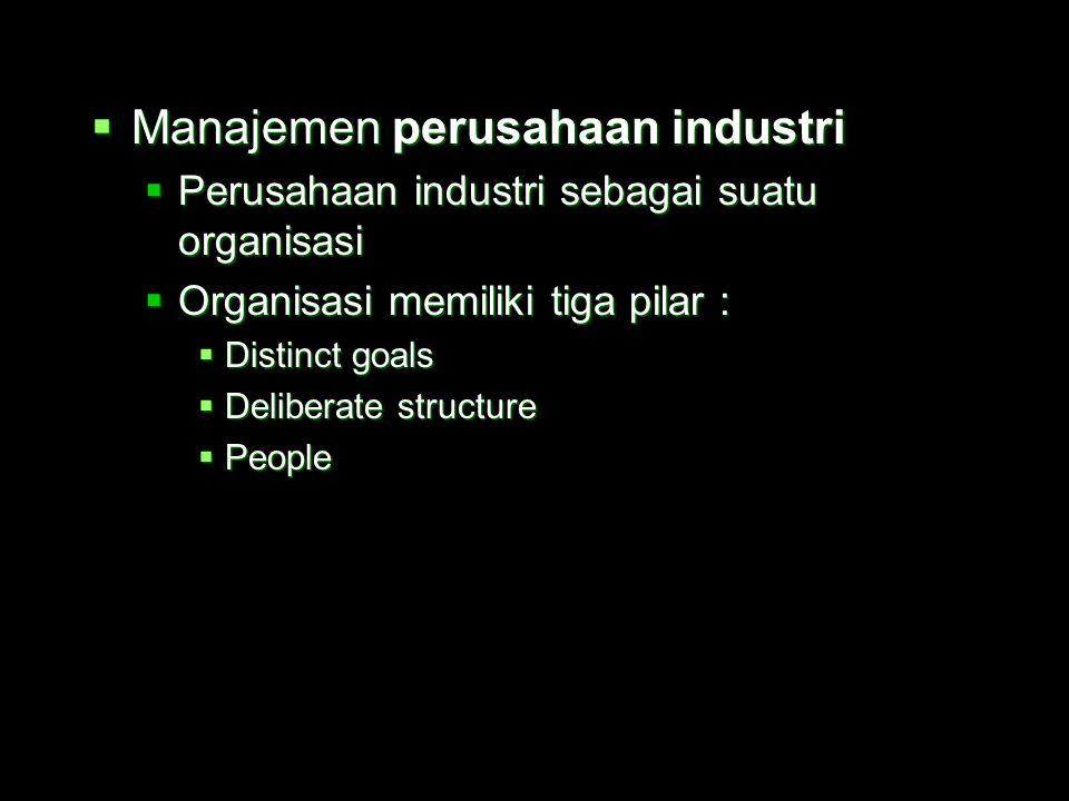  Manajemen perusahaan industri  Perusahaan industri sebagai suatu organisasi  Organisasi memiliki tiga pilar :  Distinct goals  Deliberate structure  People