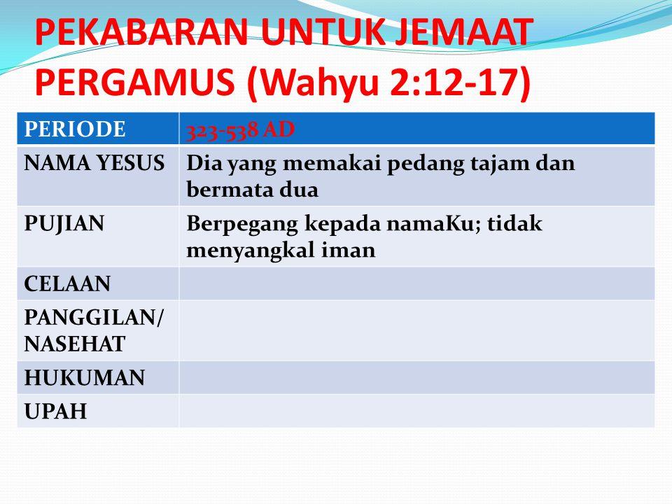 PERIODE323-538 AD NAMA YESUSDia yang memakai pedang tajam dan bermata dua PUJIANBerpegang kepada namaKu; tidak menyangkal iman CELAAN PANGGILAN/ NASEHAT HUKUMAN UPAH PEKABARAN UNTUK JEMAAT PERGAMUS (Wahyu 2:12-17)