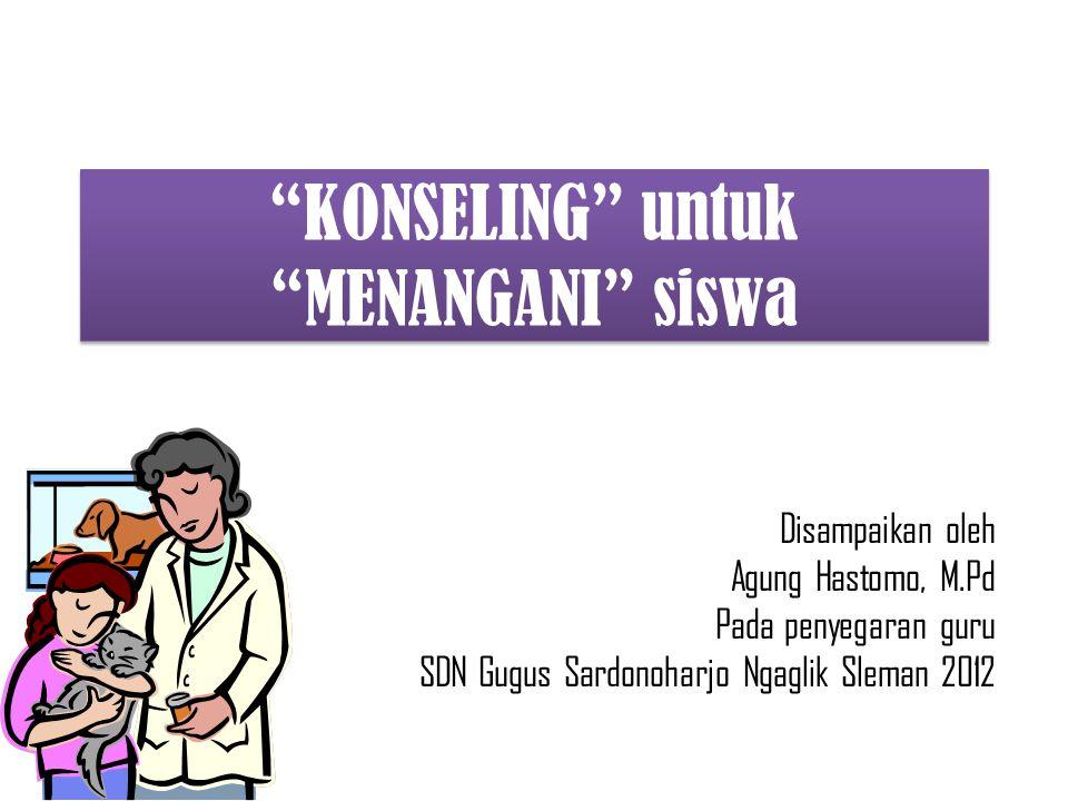 Disampaikan oleh Agung Hastomo, M.Pd Pada penyegaran guru SDN Gugus Sardonoharjo Ngaglik Sleman 2012 KONSELING untuk MENANGANI siswa