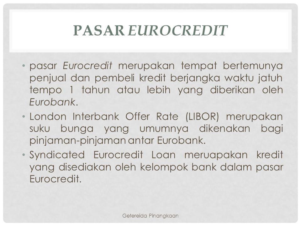 PASAR EUROCREDIT pasar Eurocredit merupakan tempat bertemunya penjual dan pembeli kredit berjangka waktu jatuh tempo 1 tahun atau lebih yang diberikan