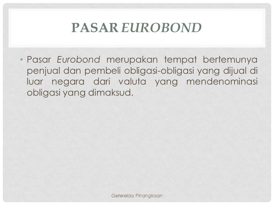 PASAR EUROBOND Pasar Eurobond merupakan tempat bertemunya penjual dan pembeli obligasi-obligasi yang dijual di luar negara dari valuta yang mendenomin
