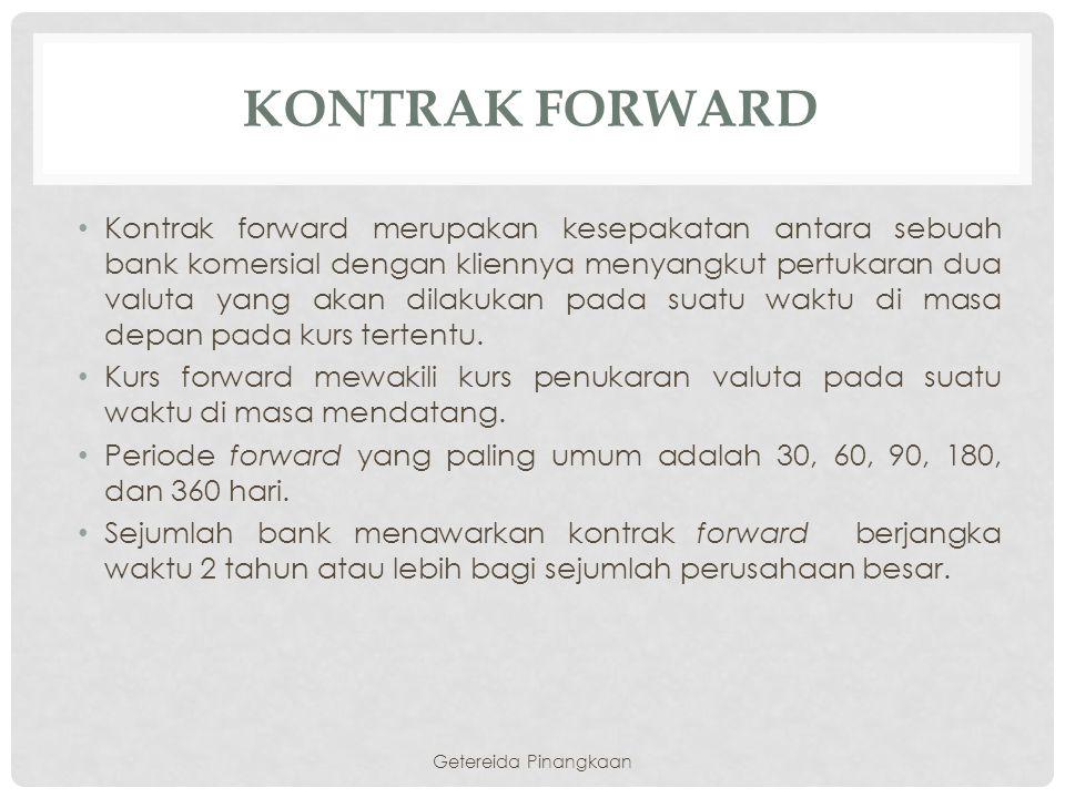 KONTRAK FORWARD Kontrak forward merupakan kesepakatan antara sebuah bank komersial dengan kliennya menyangkut pertukaran dua valuta yang akan dilakuka
