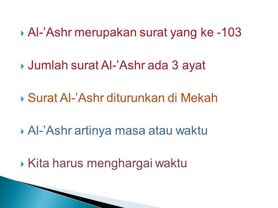  Al-'Ashr merupakan surat yang ke -103  Jumlah surat Al-'Ashr ada 3 ayat  Surat Al-'Ashr diturunkan di Mekah  Al-'Ashr artinya masa atau waktu  Kita harus menghargai waktu