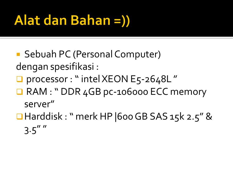  Sebuah PC (Personal Computer) dengan spesifikasi :  processor : intel XEON E5-2648L  RAM : DDR 4GB pc-106000 ECC memory server  Harddisk : merk HP |600 GB SAS 15k 2.5 & 3.5