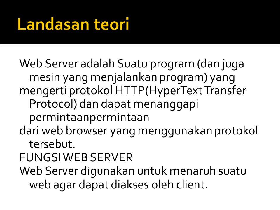 Web Server adalah Suatu program (dan juga mesin yang menjalankan program) yang mengerti protokol HTTP(HyperText Transfer Protocol) dan dapat menanggapi permintaanpermintaan dari web browser yang menggunakan protokol tersebut.