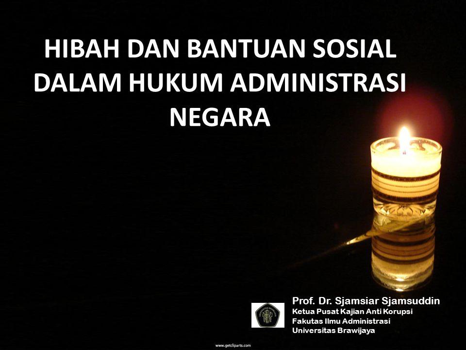 HIBAH DAN BANTUAN SOSIAL DALAM HUKUM ADMINISTRASI NEGARA Prof. Dr. Sjamsiar Sjamsuddin Ketua Pusat Kajian Anti Korupsi Fakutas Ilmu Administrasi Unive