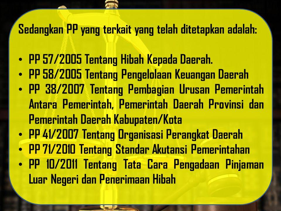 Sedangkan PP yang terkait yang telah ditetapkan adalah: PP 57/2005 Tentang Hibah Kepada Daerah. PP 58/2005 Tentang Pengelolaan Keuangan Daerah PP 38/2