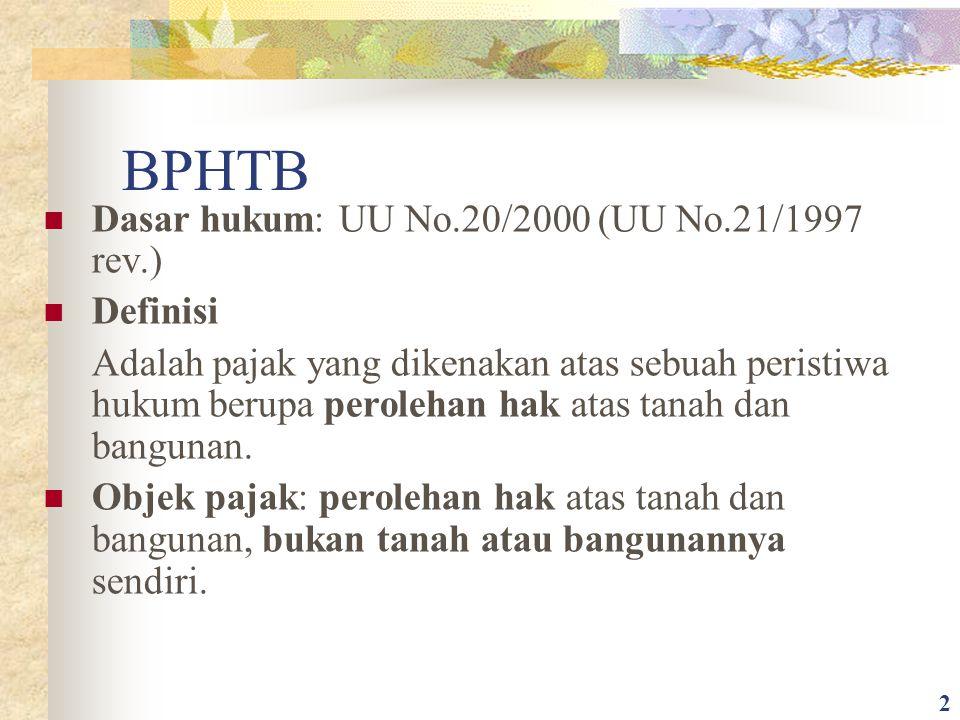 BPHTB Dasar hukum: UU No.20/2000 (UU No.21/1997 rev.) Definisi Adalah pajak yang dikenakan atas sebuah peristiwa hukum berupa perolehan hak atas tanah