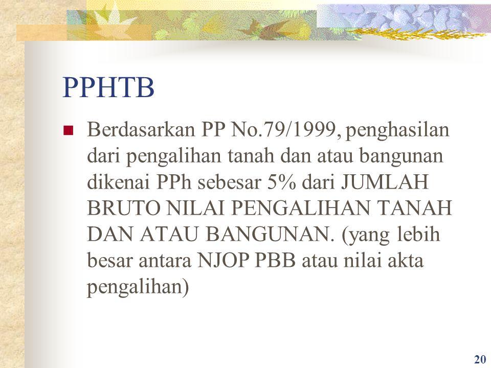 PPHTB Berdasarkan PP No.79/1999, penghasilan dari pengalihan tanah dan atau bangunan dikenai PPh sebesar 5% dari JUMLAH BRUTO NILAI PENGALIHAN TANAH D