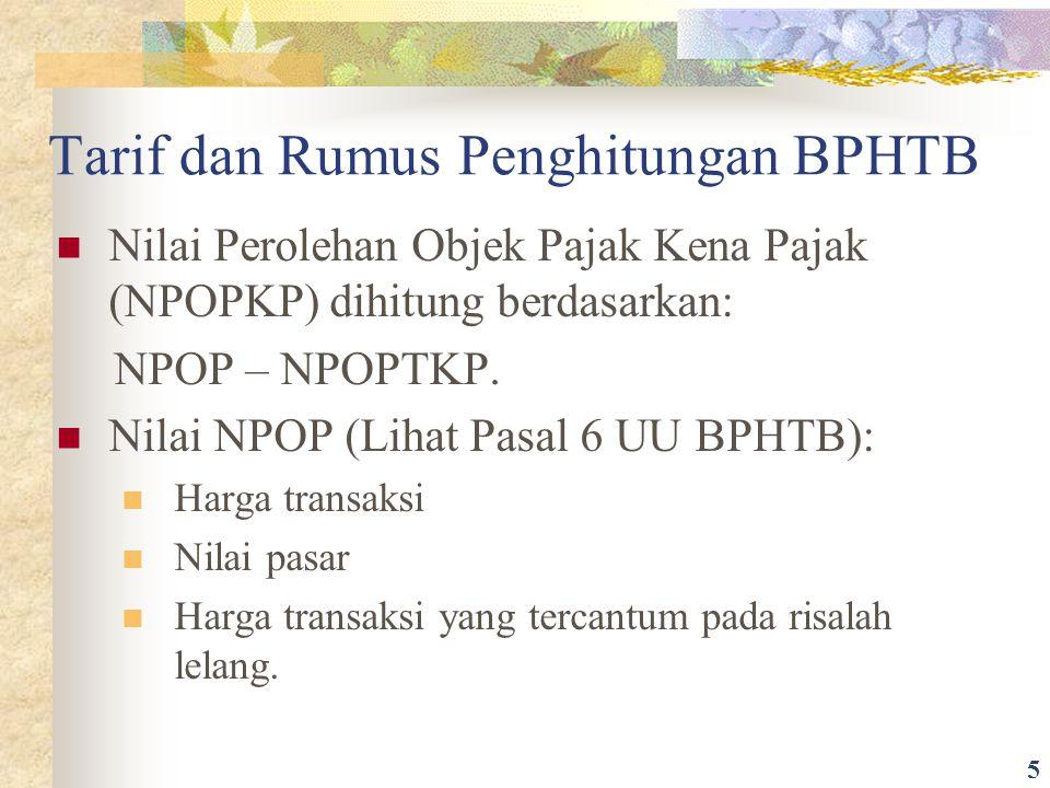Tarif dan Rumus Penghitungan BPHTB Nilai Perolehan Objek Pajak Kena Pajak (NPOPKP) dihitung berdasarkan: NPOP – NPOPTKP. Nilai NPOP (Lihat Pasal 6 UU